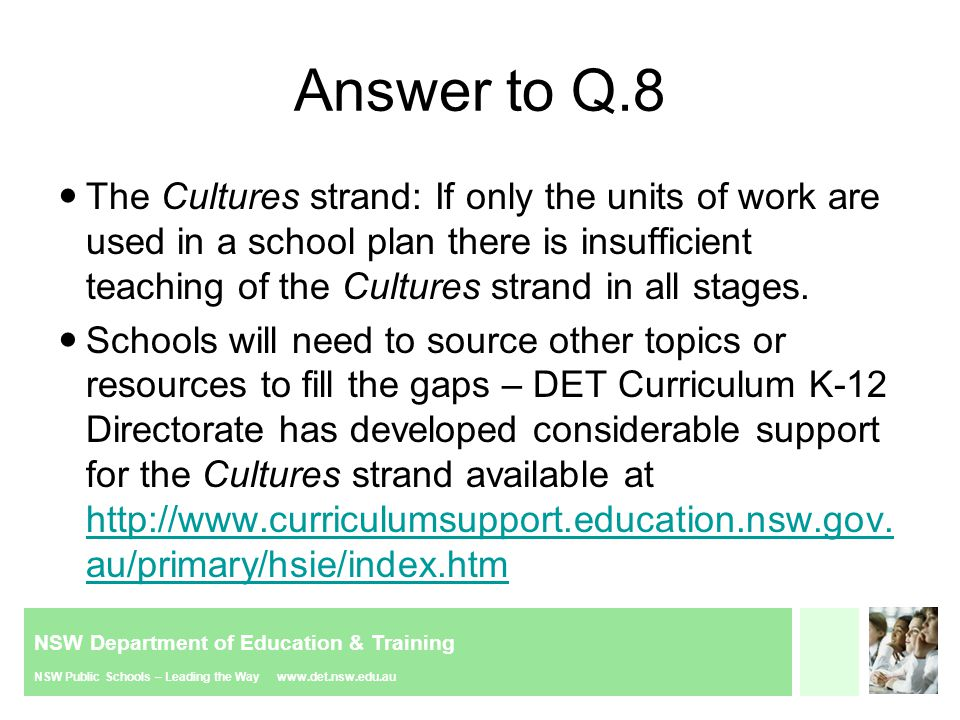 NSW Department of Education & Training NSW Public Schools – Leading the Way www.det.nsw.edu.au Answer to Q.8 The Cultures strand: If only the units of work are used in a school plan there is insufficient teaching of the Cultures strand in all stages.