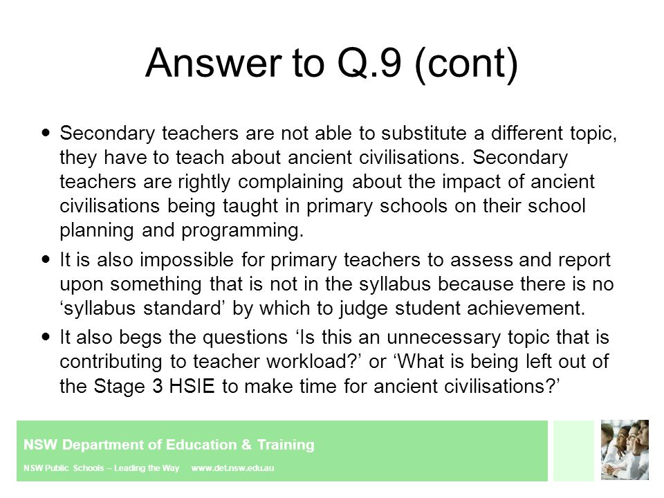NSW Department of Education & Training NSW Public Schools – Leading the Way www.det.nsw.edu.au Answer to Q.9 (cont) Secondary teachers are not able to substitute a different topic, they have to teach about ancient civilisations.