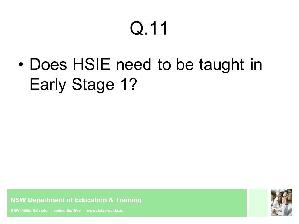 NSW Department of Education & Training NSW Public Schools – Leading the Way www.det.nsw.edu.au Q.11 Does HSIE need to be taught in Early Stage 1