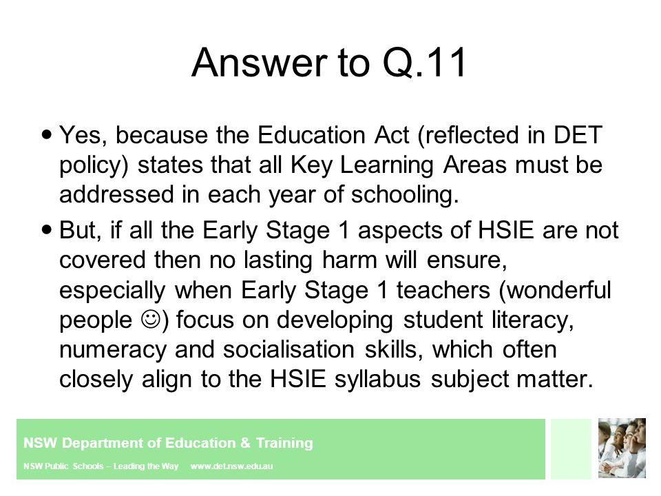 NSW Department of Education & Training NSW Public Schools – Leading the Way www.det.nsw.edu.au Answer to Q.11 Yes, because the Education Act (reflected in DET policy) states that all Key Learning Areas must be addressed in each year of schooling.