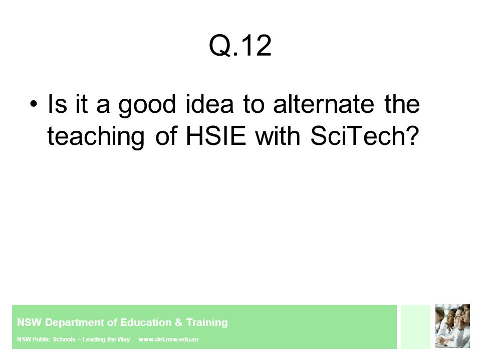 NSW Department of Education & Training NSW Public Schools – Leading the Way www.det.nsw.edu.au Q.12 Is it a good idea to alternate the teaching of HSIE with SciTech?
