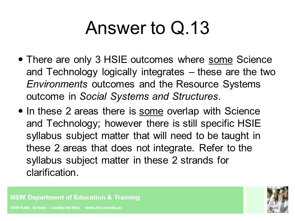 NSW Department of Education & Training NSW Public Schools – Leading the Way www.det.nsw.edu.au Answer to Q.13 There are only 3 HSIE outcomes where some Science and Technology logically integrates – these are the two Environments outcomes and the Resource Systems outcome in Social Systems and Structures.