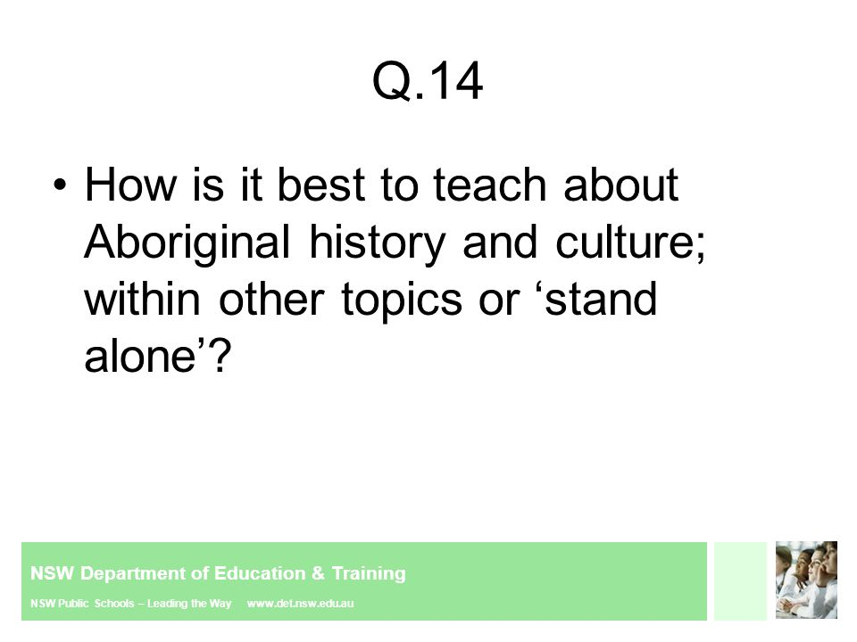 NSW Department of Education & Training NSW Public Schools – Leading the Way www.det.nsw.edu.au Q.14 How is it best to teach about Aboriginal history and culture; within other topics or stand alone?
