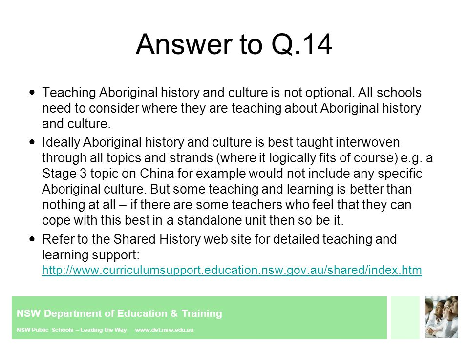 NSW Department of Education & Training NSW Public Schools – Leading the Way www.det.nsw.edu.au Answer to Q.14 Teaching Aboriginal history and culture is not optional.