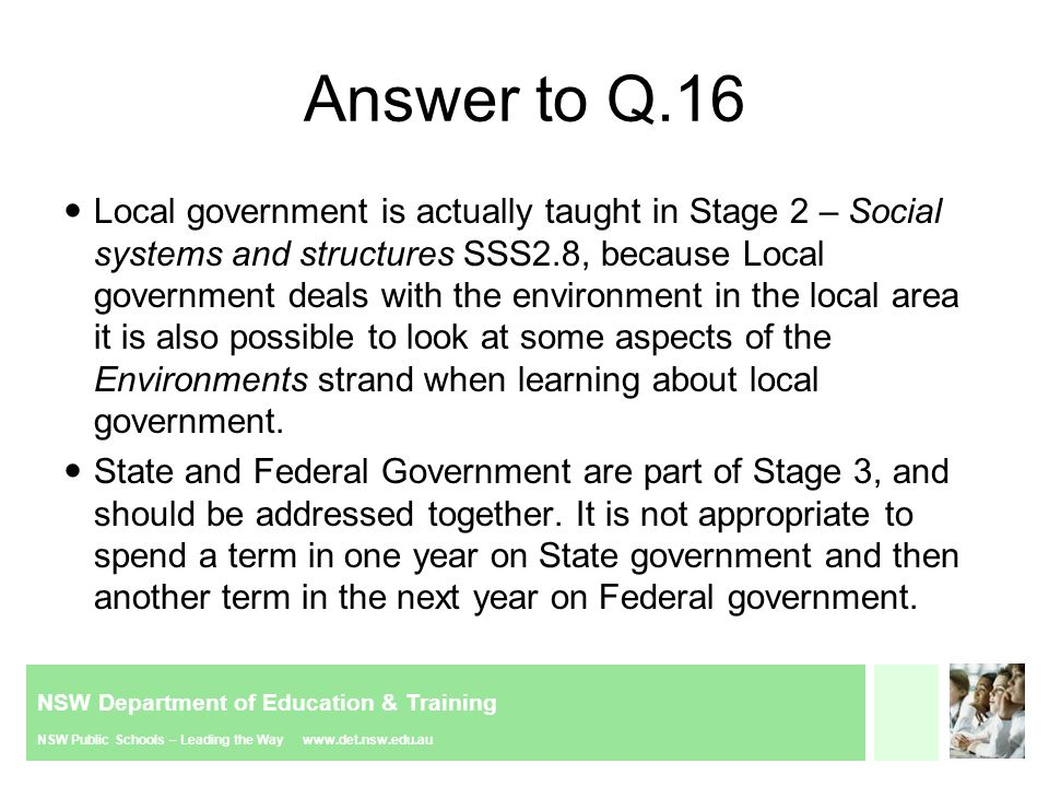 NSW Department of Education & Training NSW Public Schools – Leading the Way www.det.nsw.edu.au Answer to Q.16 Local government is actually taught in Stage 2 – Social systems and structures SSS2.8, because Local government deals with the environment in the local area it is also possible to look at some aspects of the Environments strand when learning about local government.