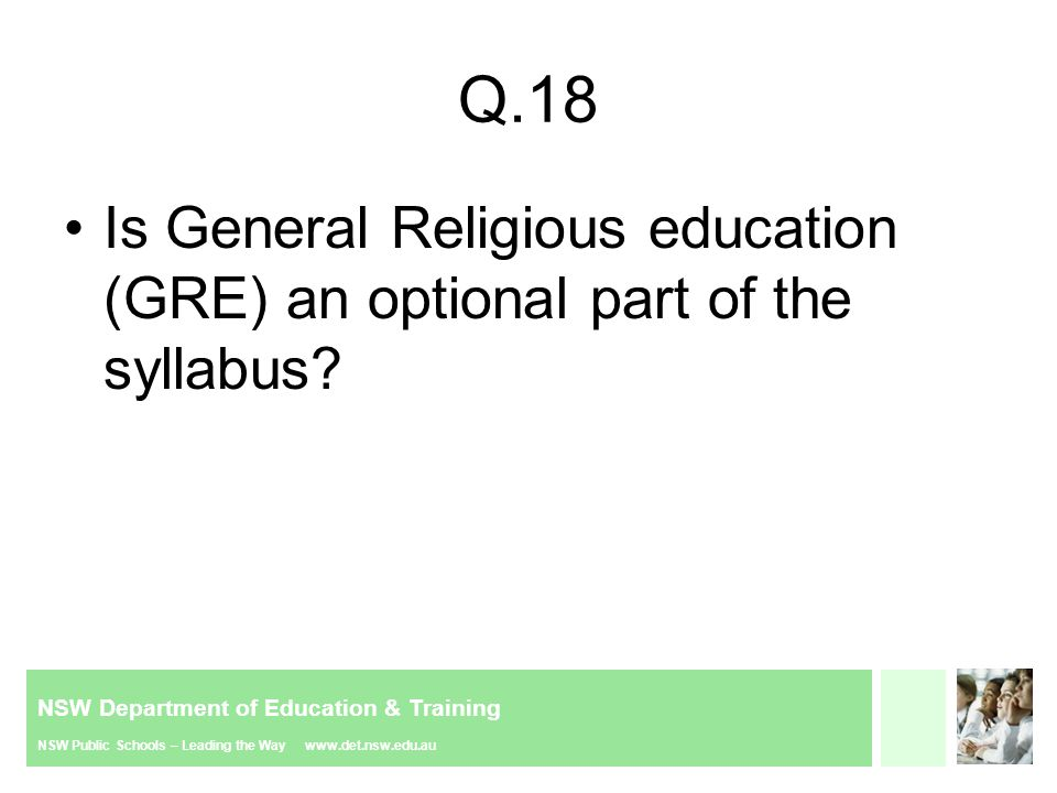 NSW Department of Education & Training NSW Public Schools – Leading the Way www.det.nsw.edu.au Q.18 Is General Religious education (GRE) an optional part of the syllabus