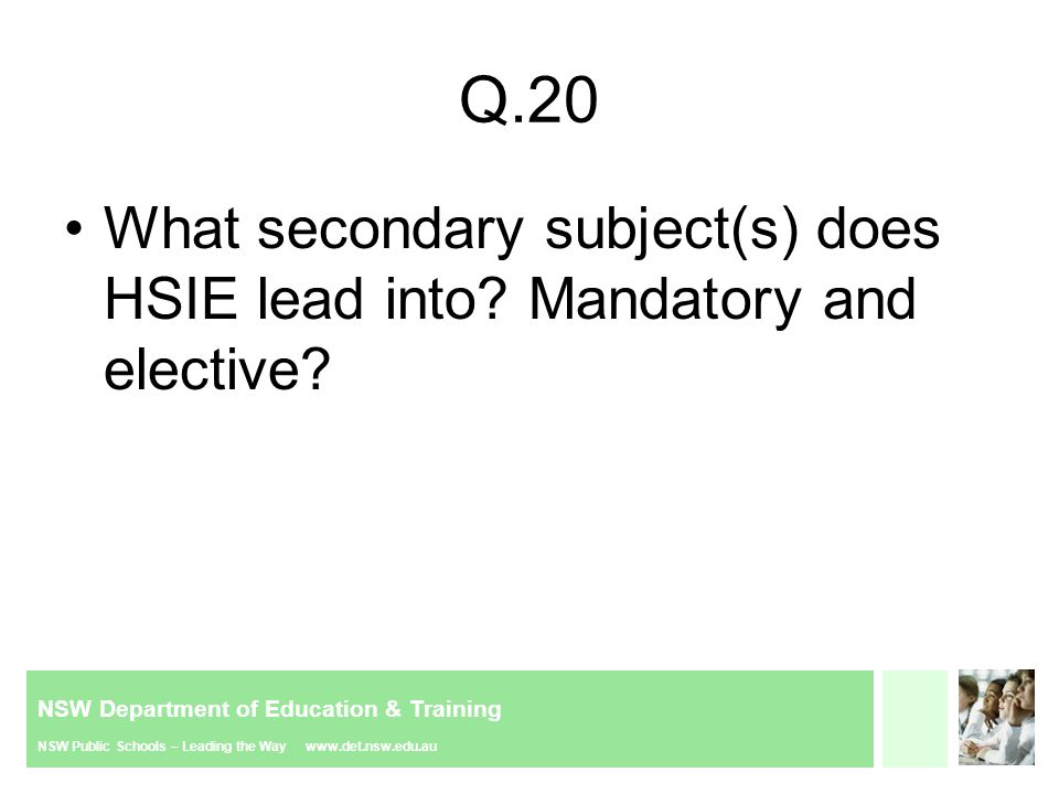 NSW Department of Education & Training NSW Public Schools – Leading the Way www.det.nsw.edu.au Q.20 What secondary subject(s) does HSIE lead into.