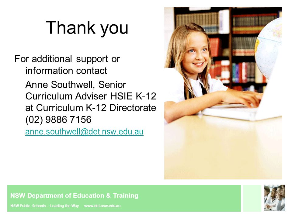 NSW Department of Education & Training NSW Public Schools – Leading the Way www.det.nsw.edu.au Thank you For additional support or information contact Anne Southwell, Senior Curriculum Adviser HSIE K-12 at Curriculum K-12 Directorate (02) 9886 7156 anne.southwell@det.nsw.edu.au anne.southwell@det.nsw.edu.au