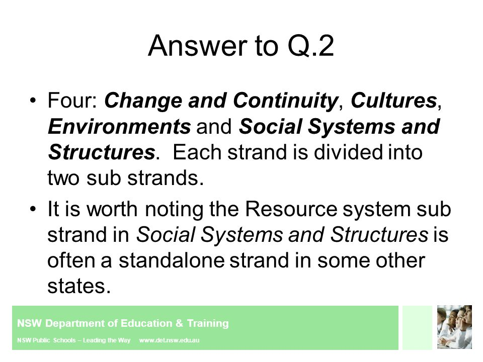 NSW Department of Education & Training NSW Public Schools – Leading the Way www.det.nsw.edu.au Answer to Q.2 Four: Change and Continuity, Cultures, Environments and Social Systems and Structures.