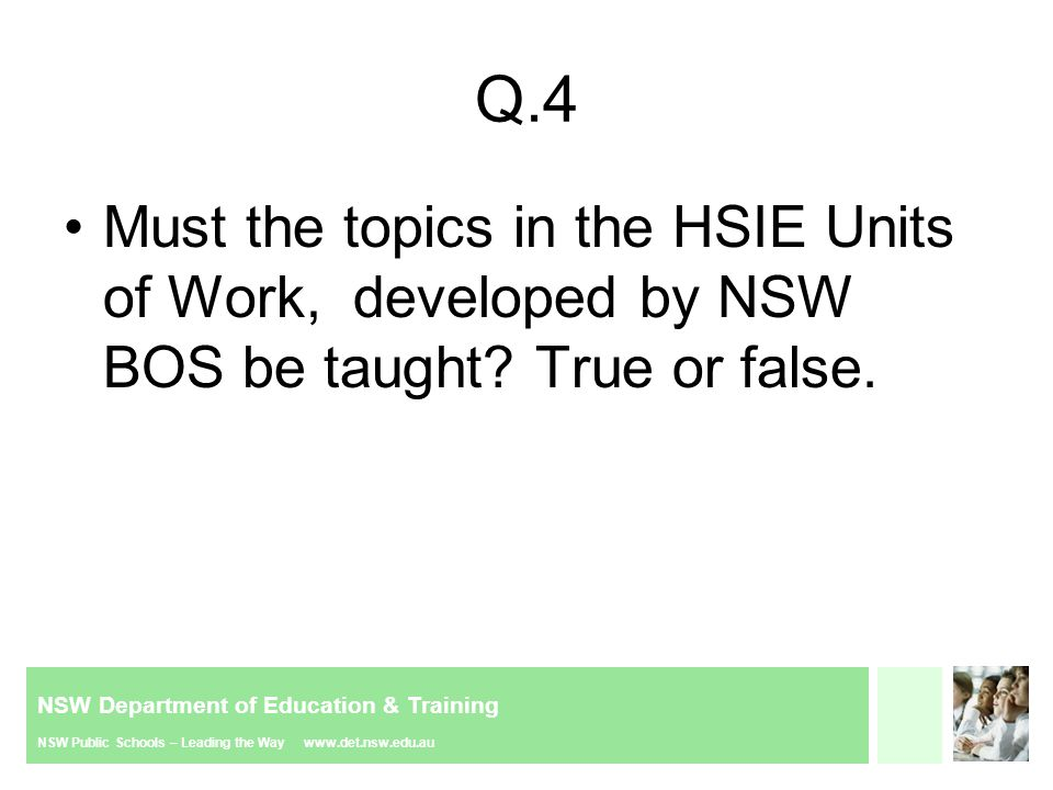NSW Department of Education & Training NSW Public Schools – Leading the Way www.det.nsw.edu.au Q.19 If a school decides not to use COGs then the only other support for HSIE is the BOS units of work.