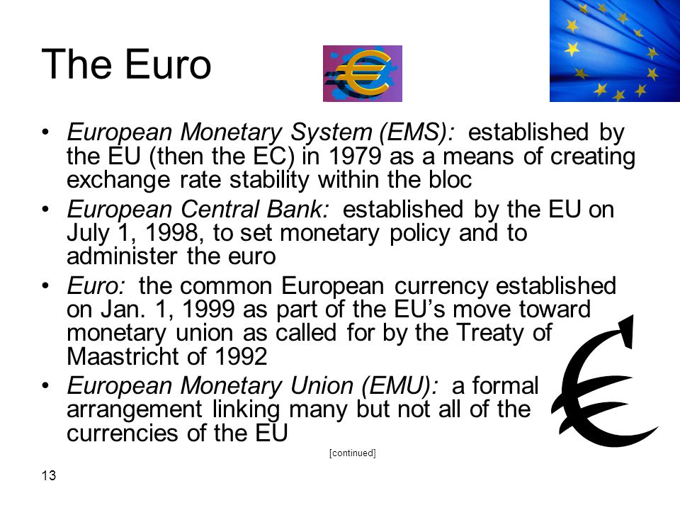 13 The Euro European Monetary System (EMS): established by the EU (then the EC) in 1979 as a means of creating exchange rate stability within the bloc
