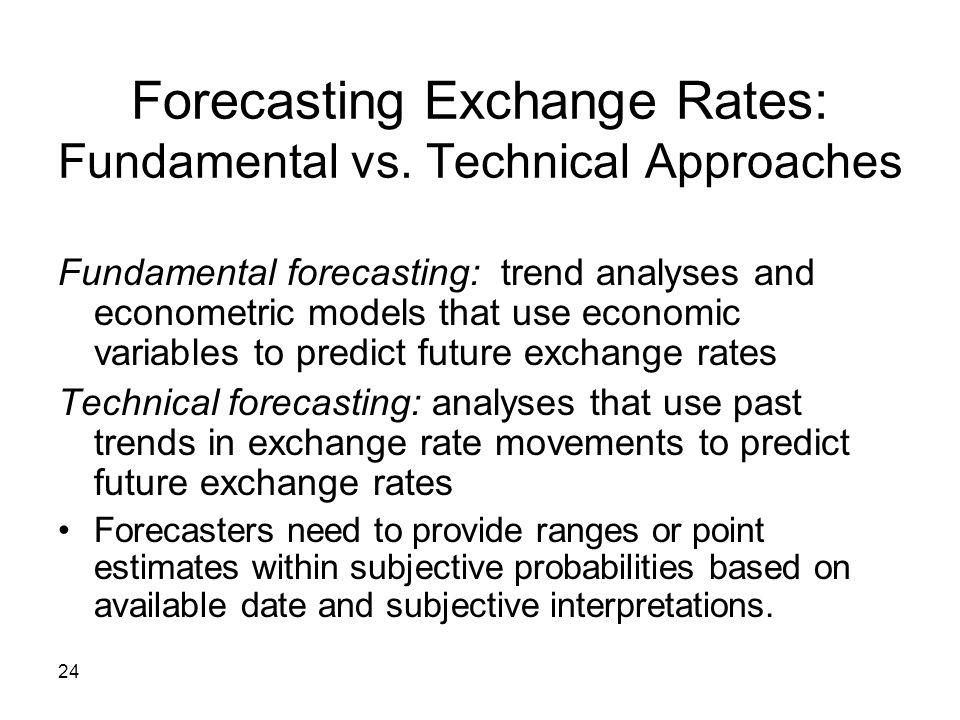 24 Forecasting Exchange Rates: Fundamental vs. Technical Approaches Fundamental forecasting: trend analyses and econometric models that use economic v