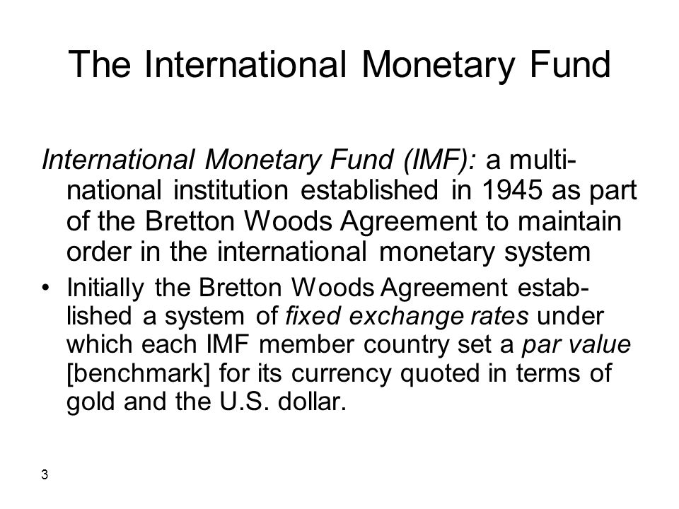 3 The International Monetary Fund International Monetary Fund (IMF): a multi- national institution established in 1945 as part of the Bretton Woods Ag