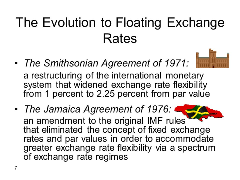 7 The Evolution to Floating Exchange Rates The Smithsonian Agreement of 1971: a restructuring of the international monetary system that widened exchan