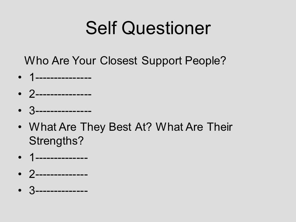 Self Questioner Who Are Your Closest Support People? 1--------------- 2--------------- 3--------------- What Are They Best At? What Are Their Strength