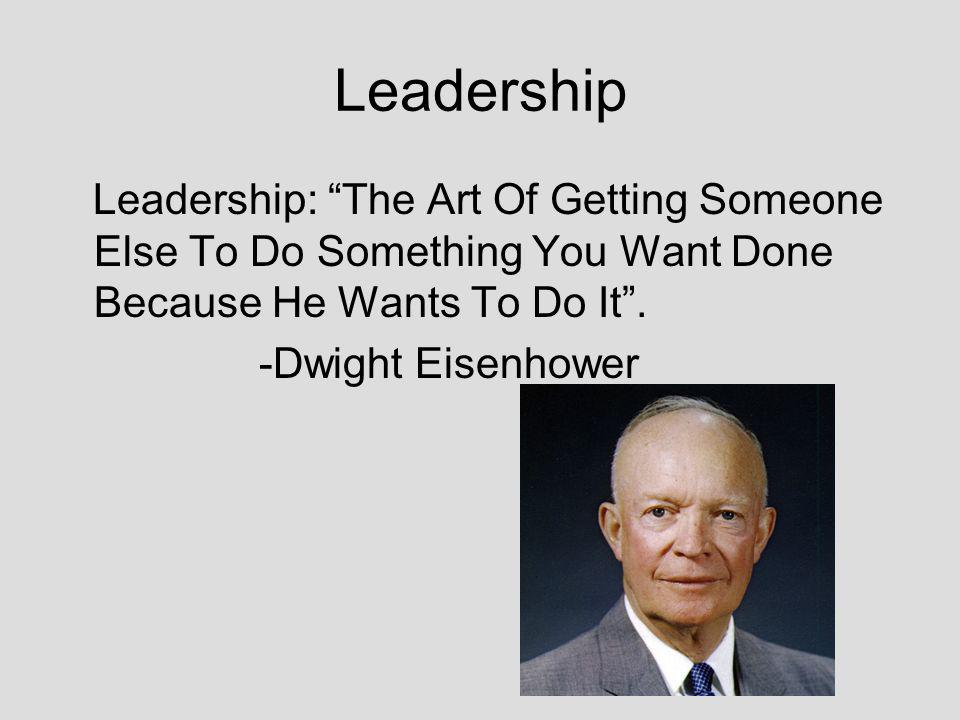 Leadership Leadership: The Art Of Getting Someone Else To Do Something You Want Done Because He Wants To Do It.