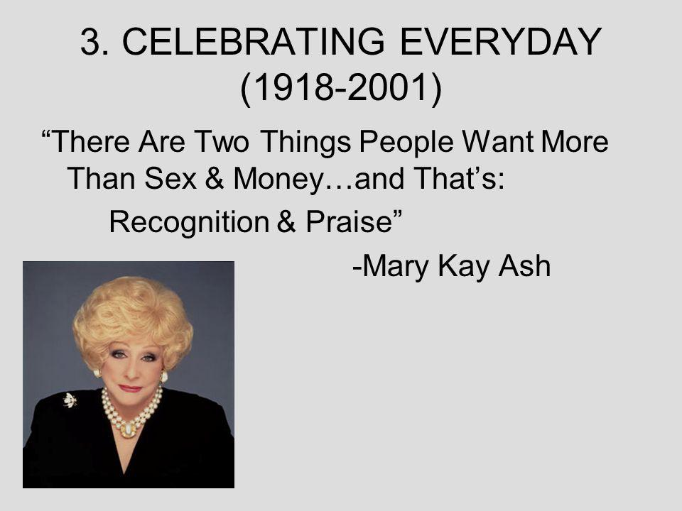 3. CELEBRATING EVERYDAY (1918-2001) There Are Two Things People Want More Than Sex & Money…and Thats: Recognition & Praise -Mary Kay Ash