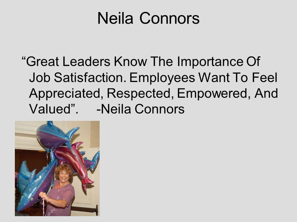 Neila Connors Great Leaders Know The Importance Of Job Satisfaction. Employees Want To Feel Appreciated, Respected, Empowered, And Valued. -Neila Conn