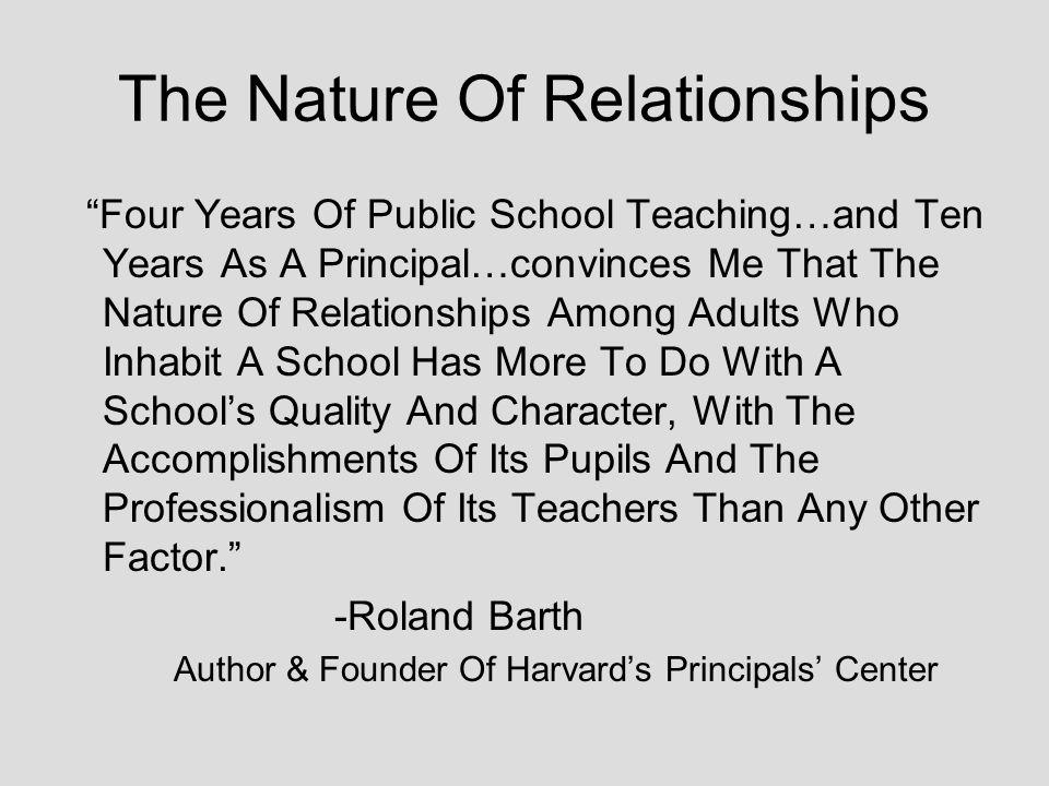 The Nature Of Relationships Four Years Of Public School Teaching…and Ten Years As A Principal…convinces Me That The Nature Of Relationships Among Adults Who Inhabit A School Has More To Do With A Schools Quality And Character, With The Accomplishments Of Its Pupils And The Professionalism Of Its Teachers Than Any Other Factor.