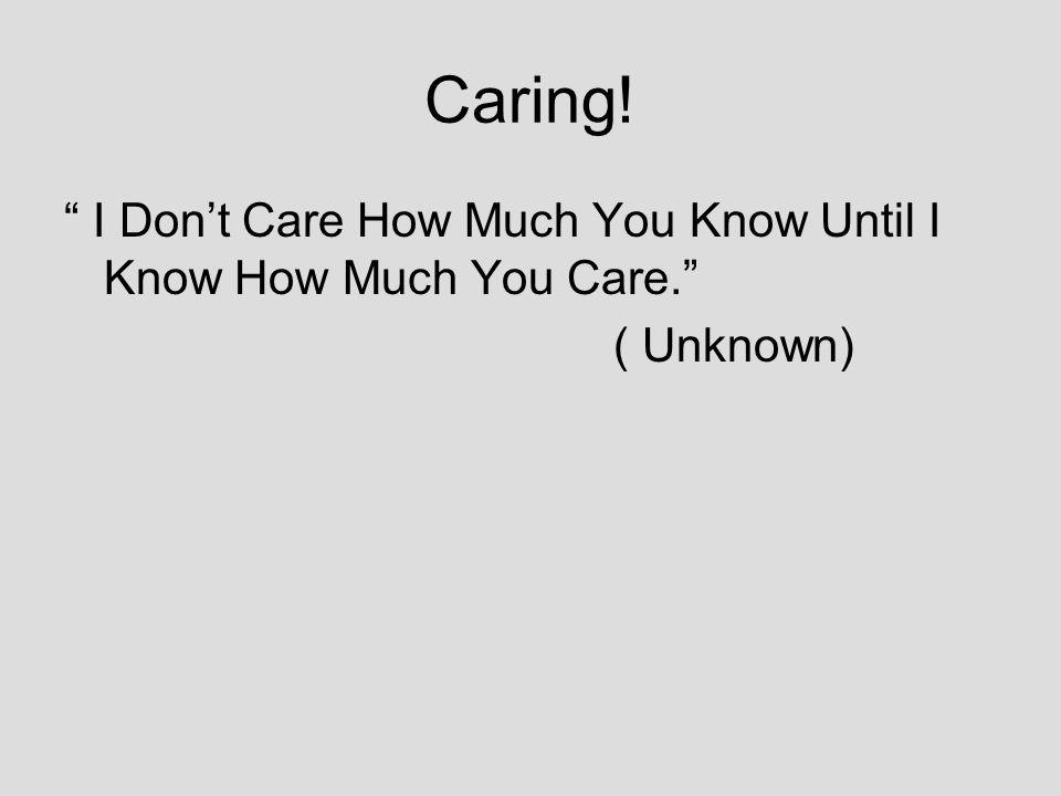 Caring! I Dont Care How Much You Know Until I Know How Much You Care. ( Unknown)