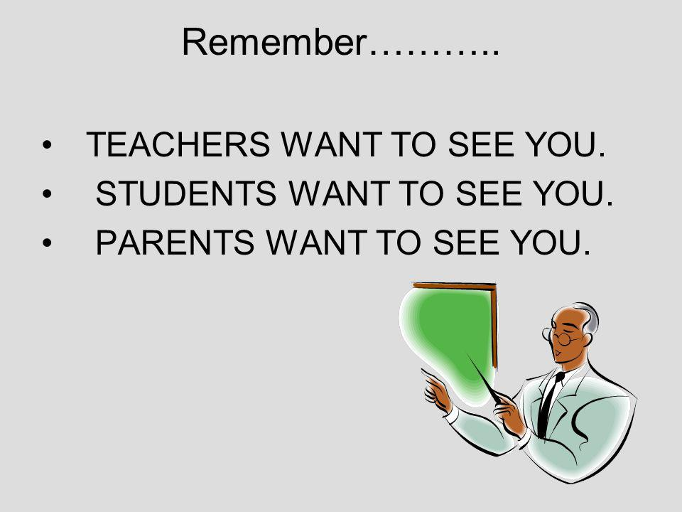 Remember……….. TEACHERS WANT TO SEE YOU. STUDENTS WANT TO SEE YOU. PARENTS WANT TO SEE YOU.