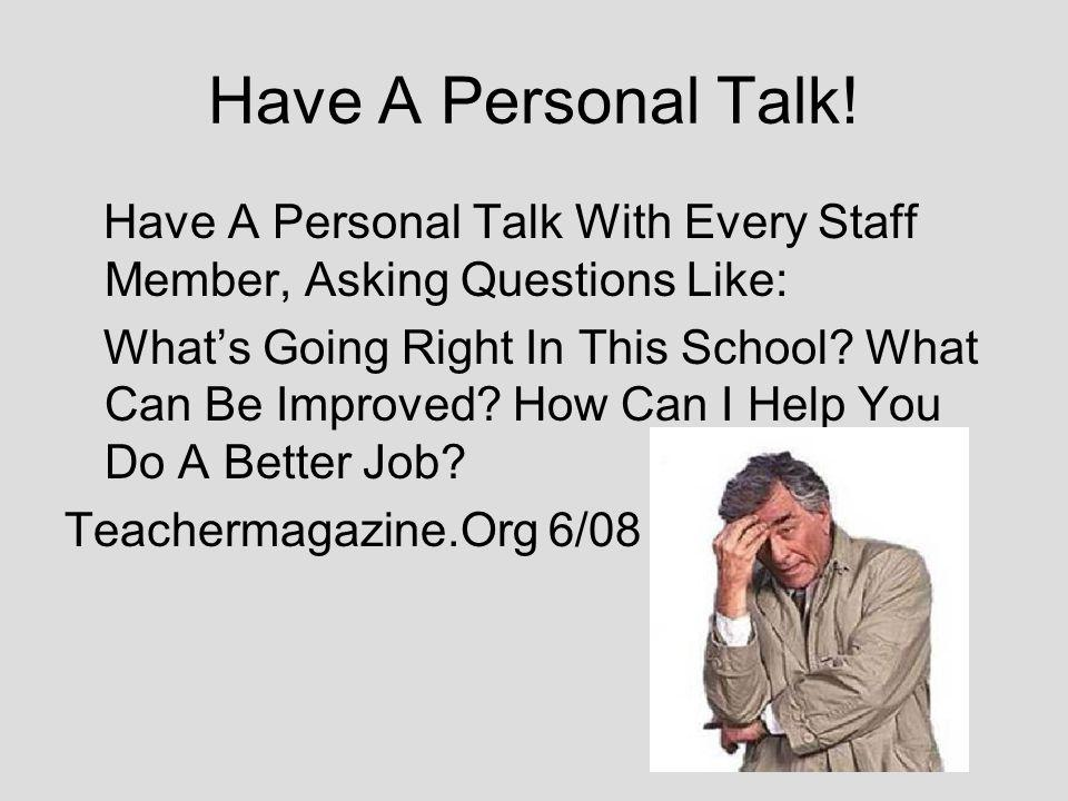 Have A Personal Talk! Have A Personal Talk With Every Staff Member, Asking Questions Like: Whats Going Right In This School? What Can Be Improved? How