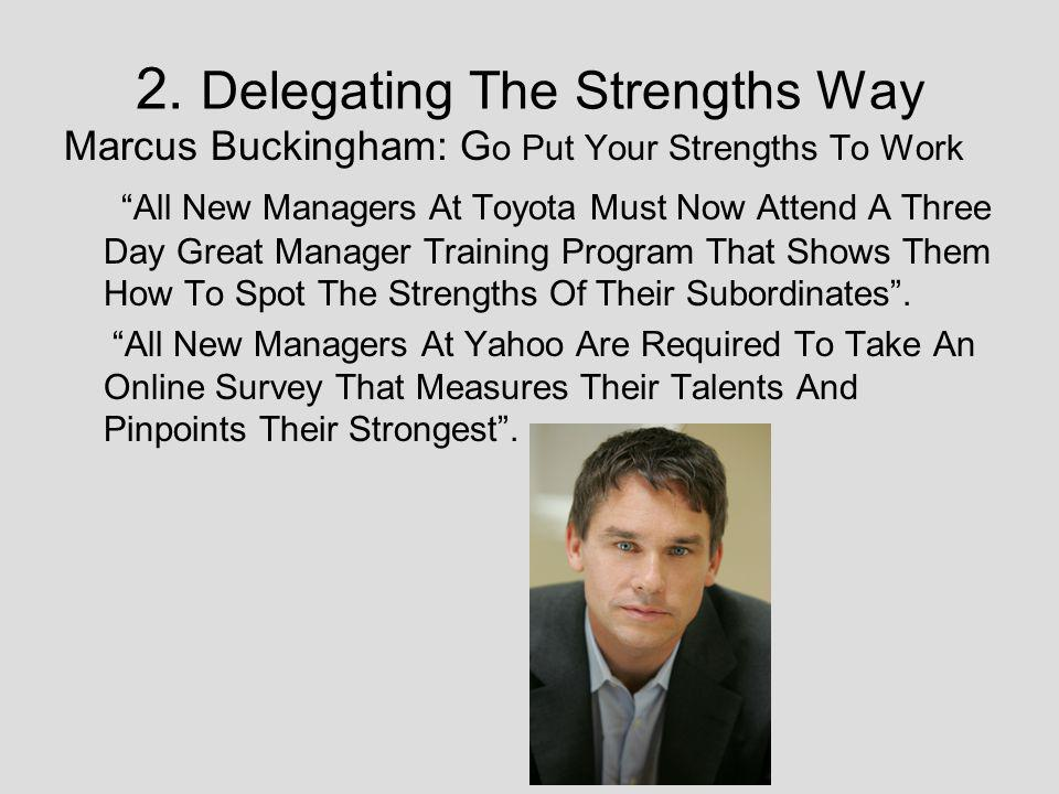 2. Delegating The Strengths Way Marcus Buckingham: G o Put Your Strengths To Work All New Managers At Toyota Must Now Attend A Three Day Great Manager