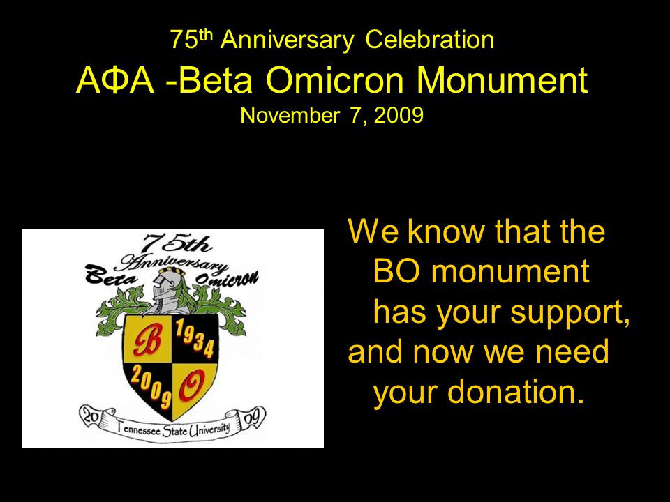 75 th Anniversary Celebration AΦA -Beta Omicron Monument November 7, 2009 We know that the BO monument has your support, and now we need your donation.