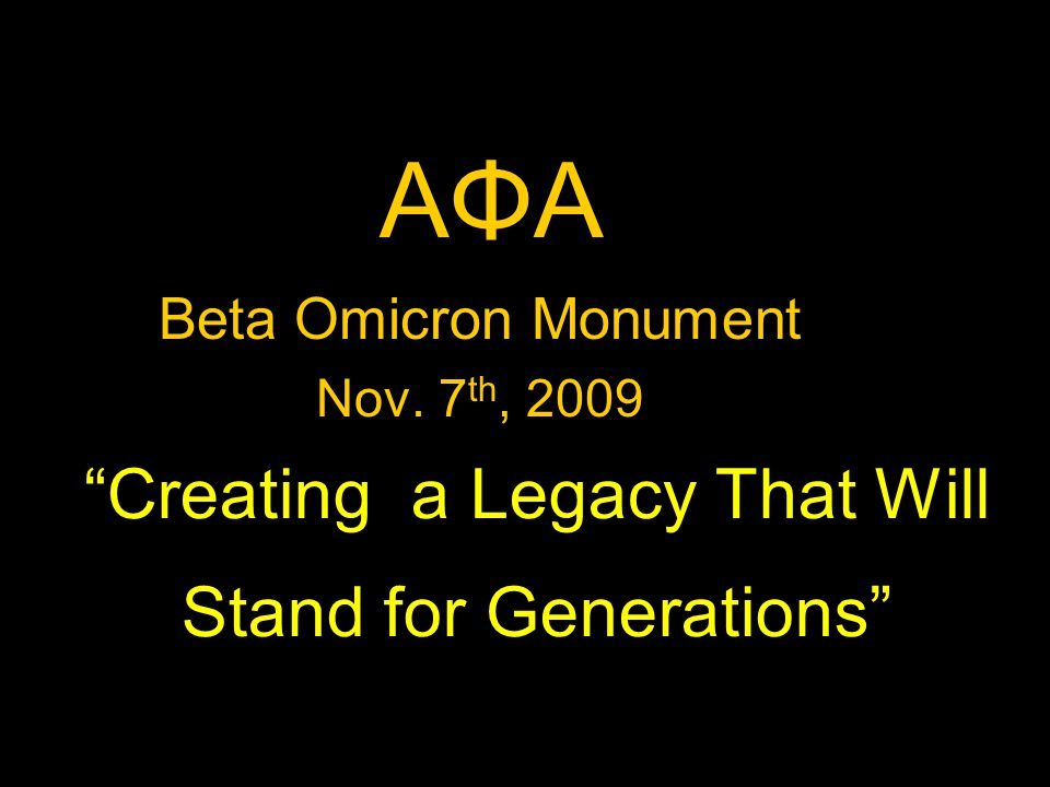 Creating a Legacy That Will Stand for Generations AΦA Beta Omicron Monument Nov. 7 th, 2009