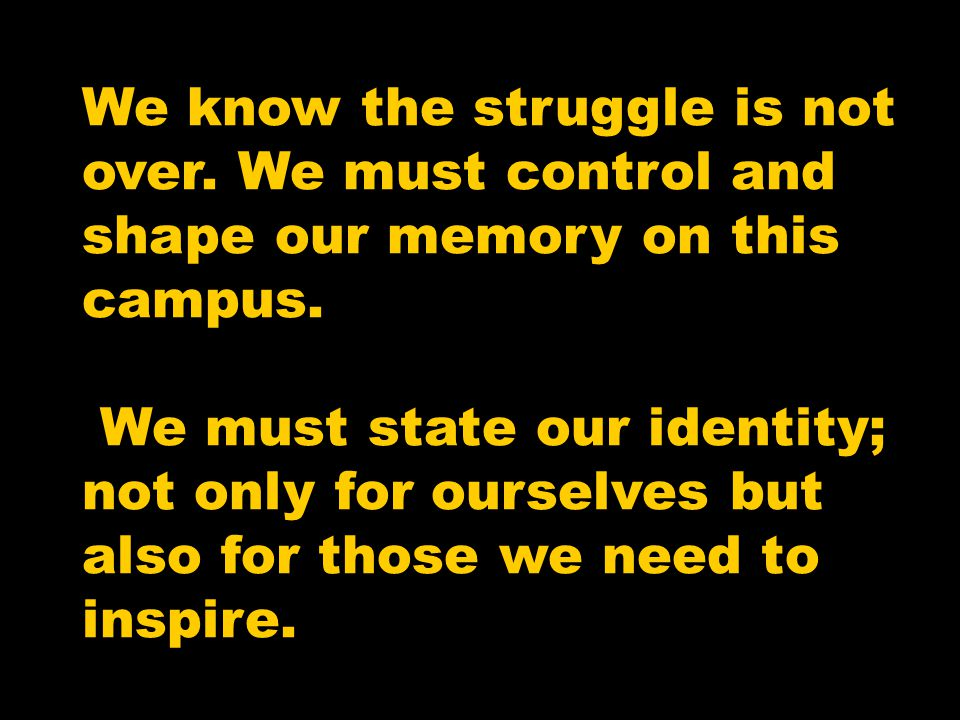 We know the struggle is not over.We must control and shape our memory on this campus.
