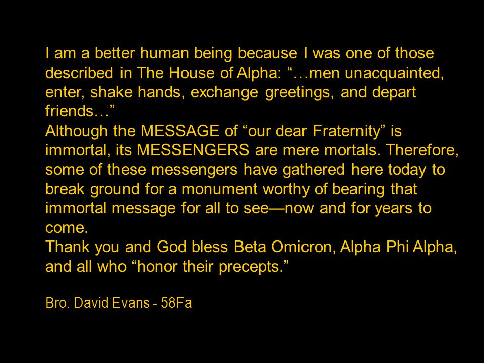 I am a better human being because I was one of those described in The House of Alpha: …men unacquainted, enter, shake hands, exchange greetings, and depart friends… Although the MESSAGE of our dear Fraternity is immortal, its MESSENGERS are mere mortals.