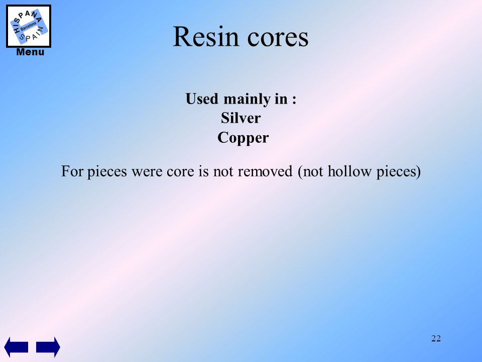 22 Resin cores Used mainly in : Silver Copper For pieces were core is not removed (not hollow pieces) Menu
