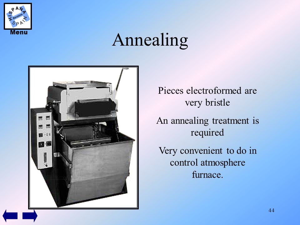 44 Annealing Pieces electroformed are very bristle An annealing treatment is required Very convenient to do in control atmosphere furnace. Menu
