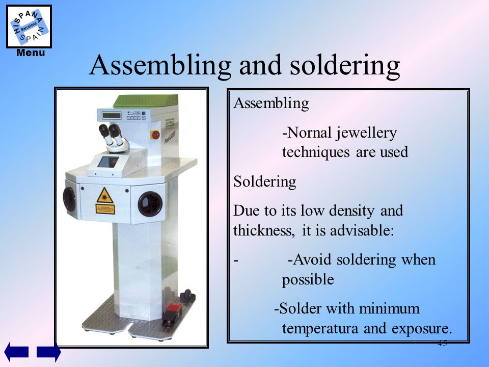 45 Assembling and soldering Assembling -Nornal jewellery techniques are used Soldering Due to its low density and thickness, it is advisable: - -Avoid
