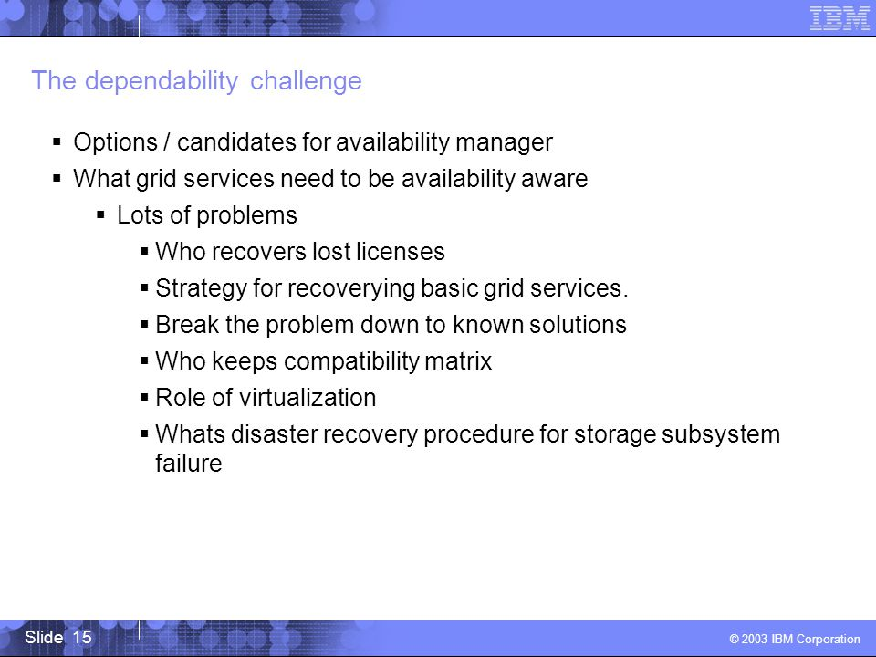 Slide 15 © 2003 IBM Corporation The dependability challenge Options / candidates for availability manager What grid services need to be availability aware Lots of problems Who recovers lost licenses Strategy for recoverying basic grid services.
