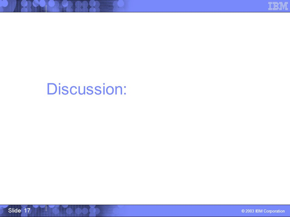 Slide 17 © 2003 IBM Corporation Discussion: