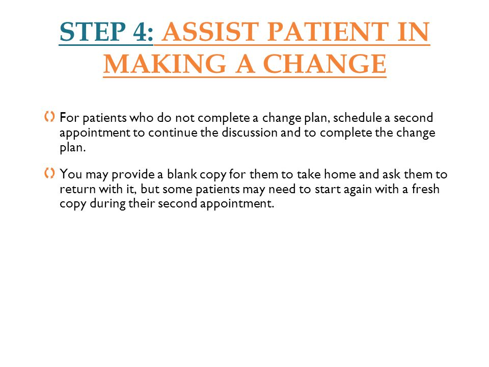 STEP 4: ASSIST PATIENT IN MAKING A CHANGE For patients who do not complete a change plan, schedule a second appointment to continue the discussion and