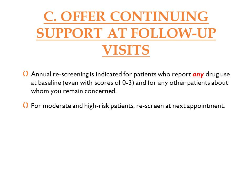 C. OFFER CONTINUING SUPPORT AT FOLLOW-UP VISITS Annual re-screening is indicated for patients who report any drug use at baseline (even with scores of