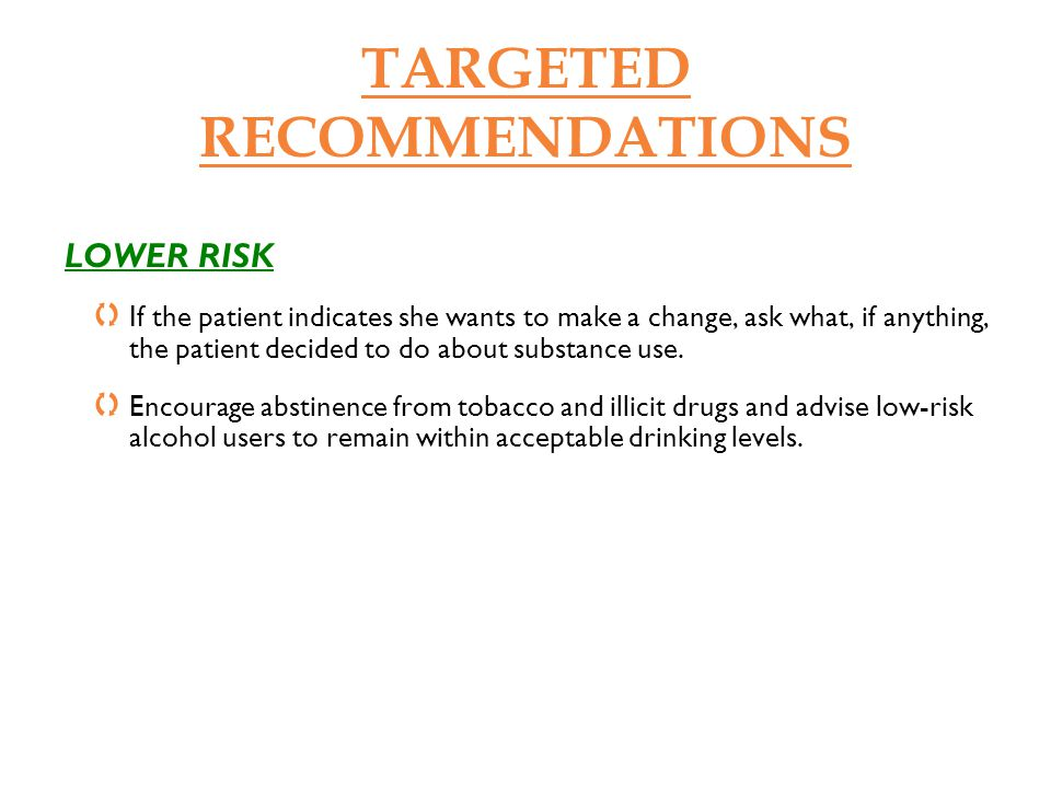 TARGETED RECOMMENDATIONS LOWER RISK If the patient indicates she wants to make a change, ask what, if anything, the patient decided to do about substa