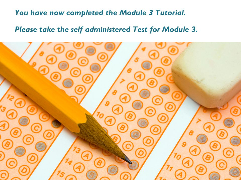 You have now completed the Module 3 Tutorial. Please take the self administered Test for Module 3.