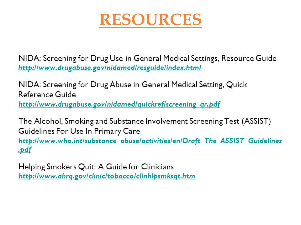 RESOURCES NIDA: Screening for Drug Use in General Medical Settings, Resource Guide http://www.drugabuse.gov/nidamed/resguide/index.html http://www.dru