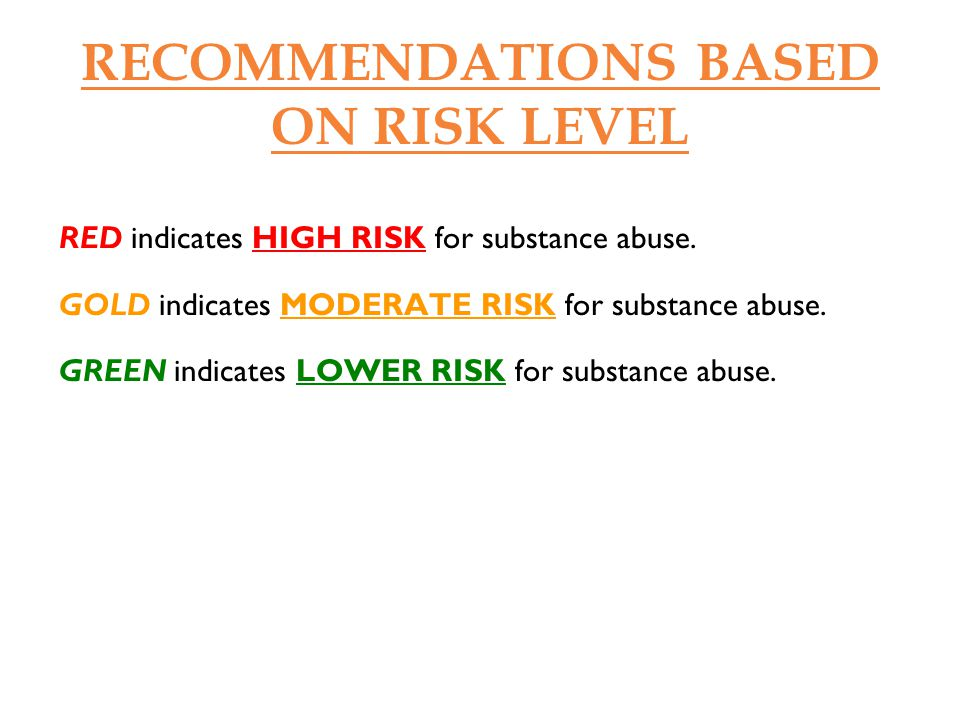 RECOMMENDATIONS BASED ON RISK LEVEL HIGH RISK Strong recommendation to change substance use is essential.