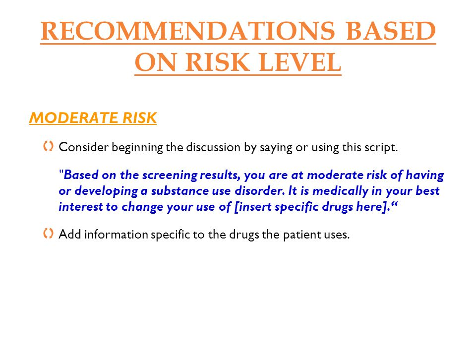 RECOMMENDATIONS BASED ON RISK LEVEL MODERATE RISK Express your concern about specific ways drugs might negatively impact your patient s life (e.g., health, relationships, work, etc.).