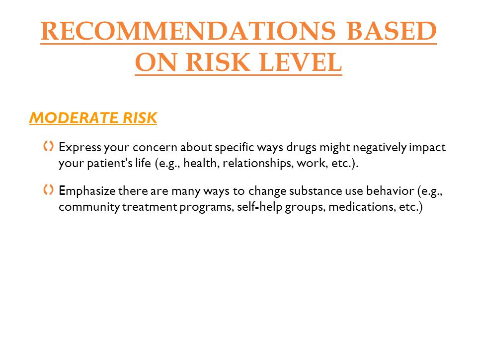 RECOMMENDATIONS BASED ON RISK LEVEL MODERATE RISK Express your concern about specific ways drugs might negatively impact your patient's life (e.g., he