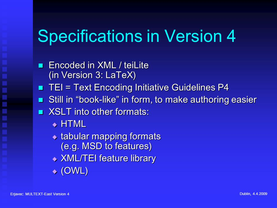 Erjavec: MULTEXT-East Version 4 Dublin, 4.4.2009 Specifications in Version 4 Encoded in XML / teiLite (in Version 3: LaTeX) Encoded in XML / teiLite (in Version 3: LaTeX) TEI = Text Encoding Initiative Guidelines P4 TEI = Text Encoding Initiative Guidelines P4 Still in book-like in form, to make authoring easier Still in book-like in form, to make authoring easier XSLT into other formats: XSLT into other formats: HTML HTML tabular mapping formats (e.g.