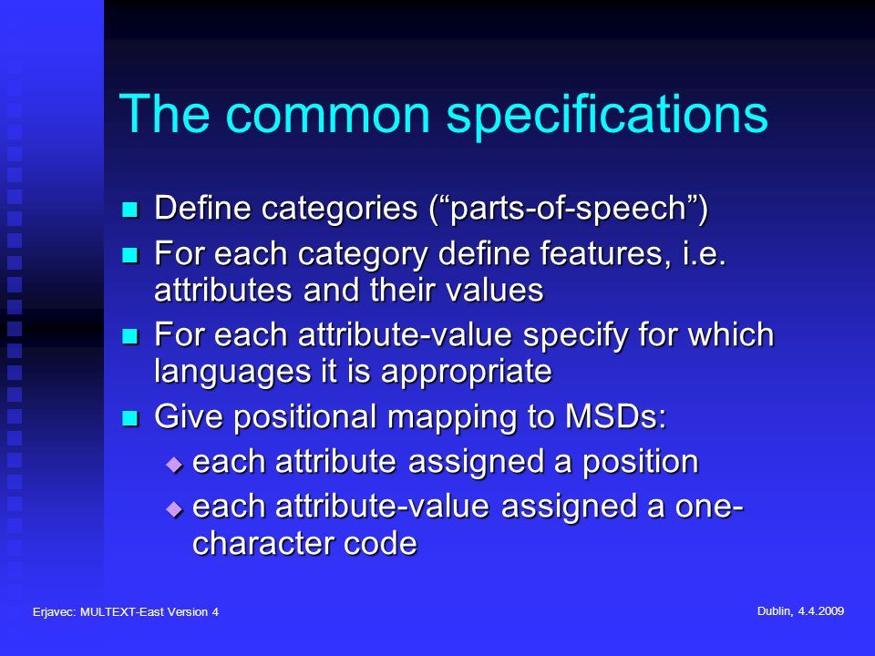 Erjavec: MULTEXT-East Version 4 Dublin, 4.4.2009 The common specifications Define categories (parts-of-speech) Define categories (parts-of-speech) For each category define features, i.e.