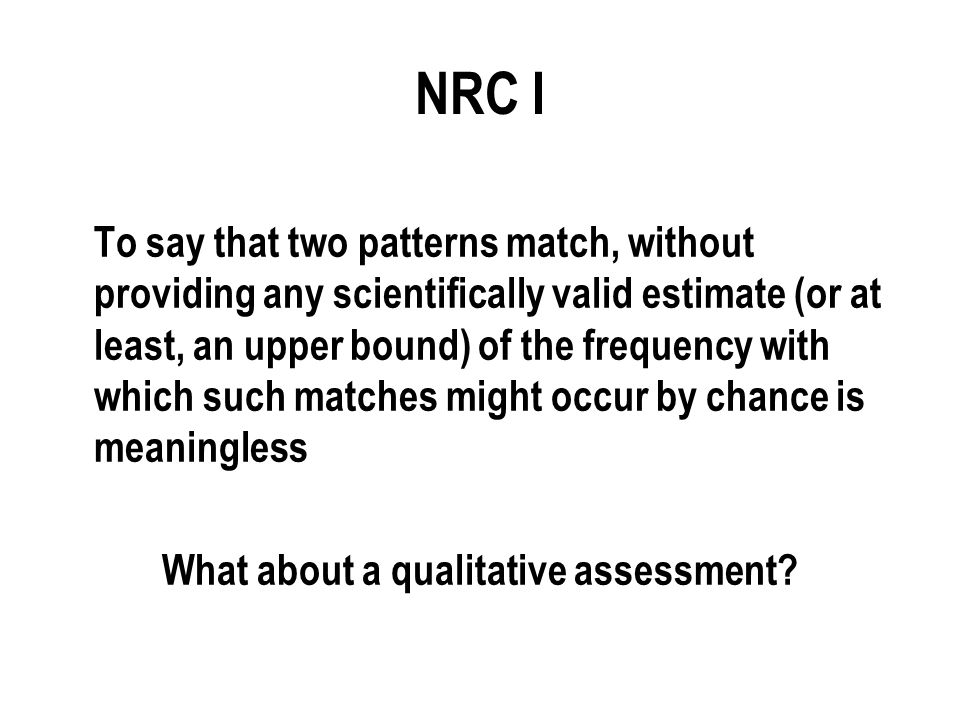 NRC I To say that two patterns match, without providing any scientifically valid estimate (or at least, an upper bound) of the frequency with which such matches might occur by chance is meaningless What about a qualitative assessment