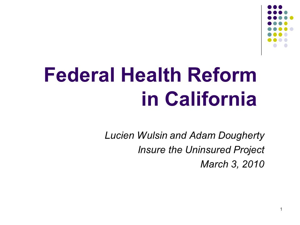 1 Federal Health Reform in California Lucien Wulsin and Adam Dougherty Insure the Uninsured Project March 3, 2010