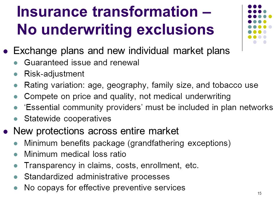 15 Insurance transformation – No underwriting exclusions Exchange plans and new individual market plans Guaranteed issue and renewal Risk-adjustment Rating variation: age, geography, family size, and tobacco use Compete on price and quality, not medical underwriting Essential community providers must be included in plan networks Statewide cooperatives New protections across entire market Minimum benefits package (grandfathering exceptions) Minimum medical loss ratio Transparency in claims, costs, enrollment, etc.