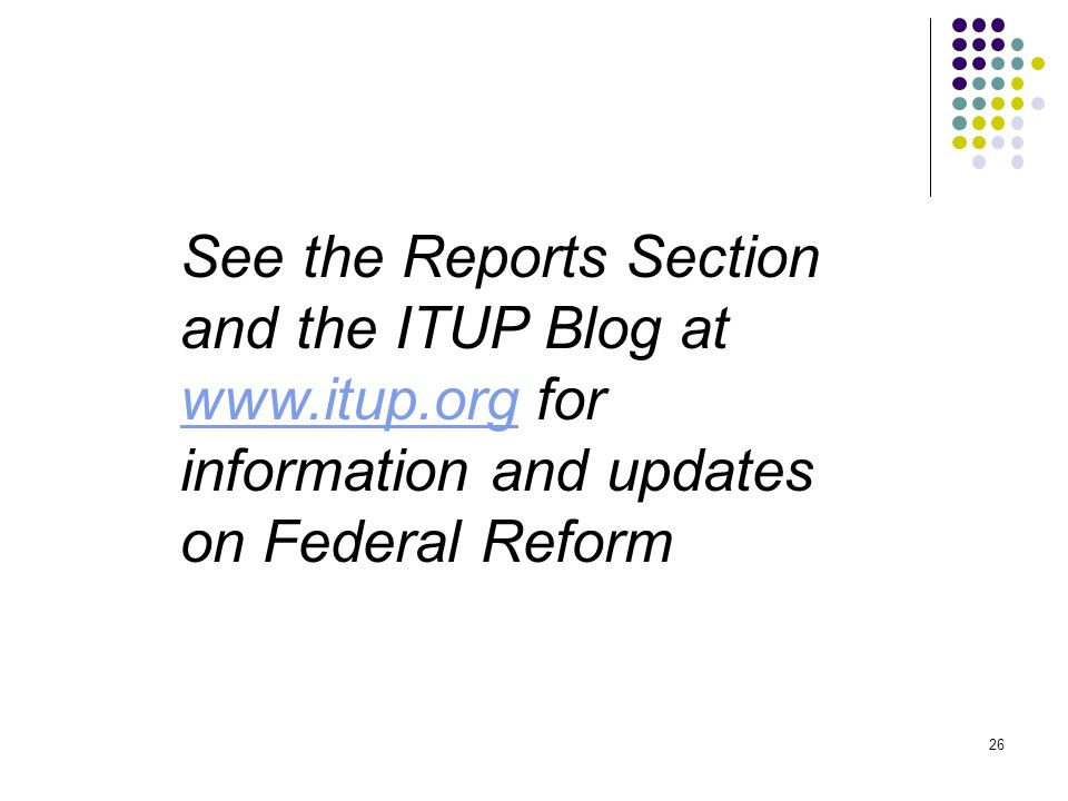 26 See the Reports Section and the ITUP Blog at www.itup.org for information and updates on Federal Reform www.itup.org